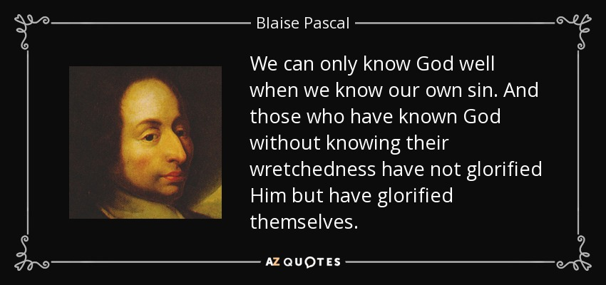 We can only know God well when we know our own sin. And those who have known God without knowing their wretchedness have not glorified Him but have glorified themselves. - Blaise Pascal
