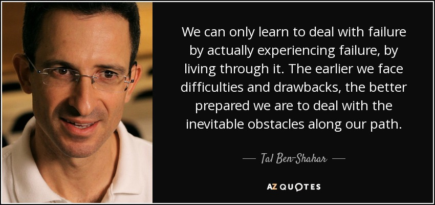 We can only learn to deal with failure by actually experiencing failure, by living through it. The earlier we face difficulties and drawbacks, the better prepared we are to deal with the inevitable obstacles along our path. - Tal Ben-Shahar