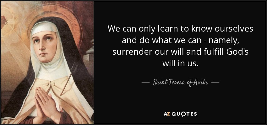We can only learn to know ourselves and do what we can - namely, surrender our will and fulfill God's will in us. - Teresa of Avila