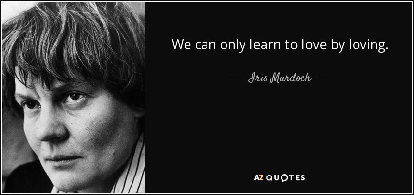We can only learn to love by loving. - Iris Murdoch