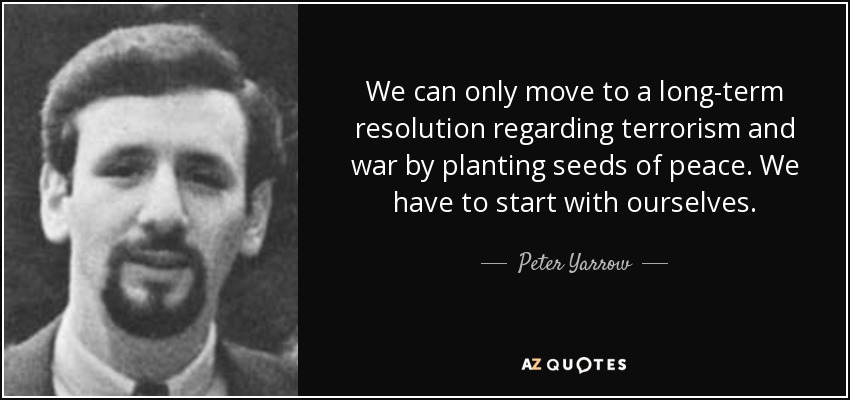 We can only move to a long-term resolution regarding terrorism and war by planting seeds of peace. We have to start with ourselves. - Peter Yarrow