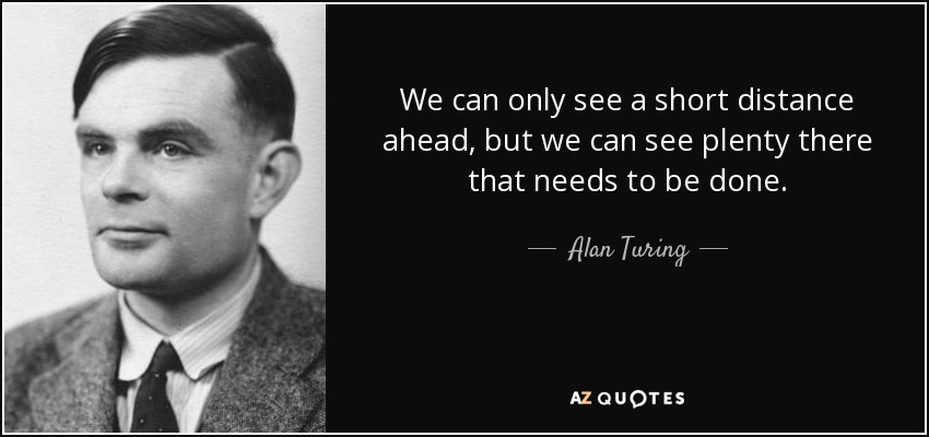 We can only see a short distance ahead, but we can see plenty there that needs to be done. - Alan Turing