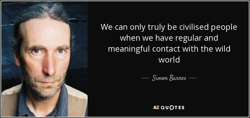 We can only truly be civilised people when we have regular and meaningful contact with the wild world - Simon Barnes