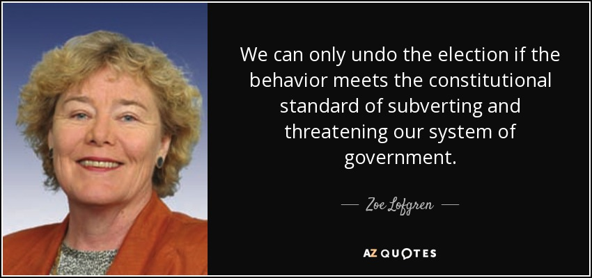 We can only undo the election if the behavior meets the constitutional standard of subverting and threatening our system of government. - Zoe Lofgren