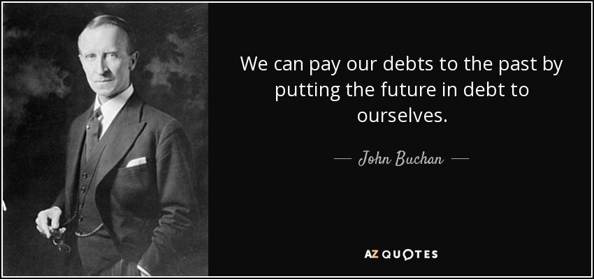 We can pay our debts to the past by putting the future in debt to ourselves. - John Buchan