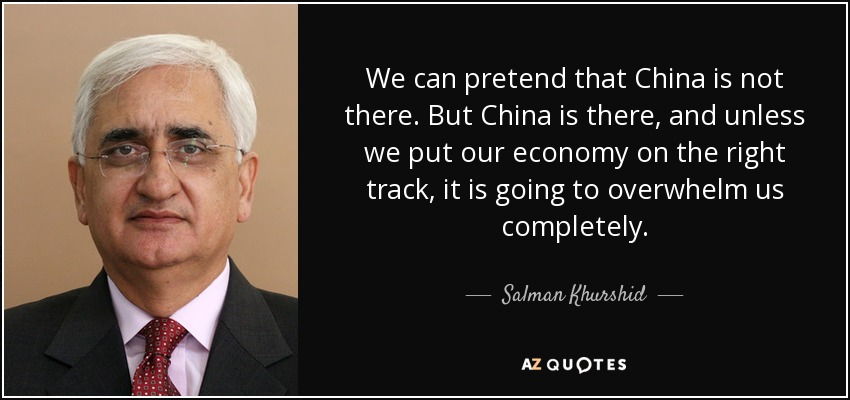 We can pretend that China is not there. But China is there, and unless we put our economy on the right track, it is going to overwhelm us completely. - Salman Khurshid
