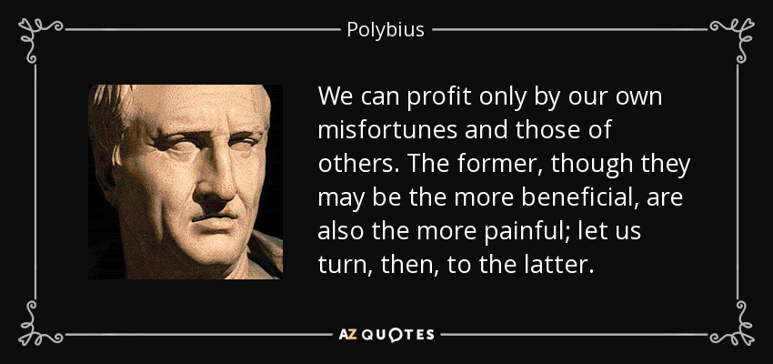 We can profit only by our own misfortunes and those of others. The former, though they may be the more beneficial, are also the more painful; let us turn, then, to the latter. - Polybius