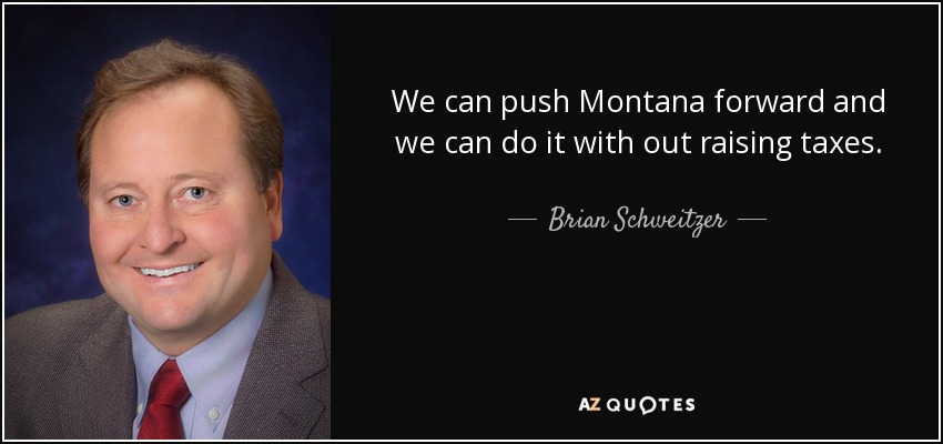 We can push Montana forward and we can do it with out raising taxes. - Brian Schweitzer