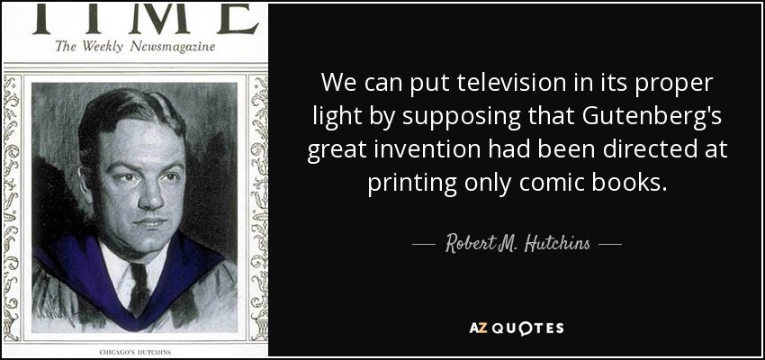 We can put television in its proper light by supposing that Gutenberg's great invention had been directed at printing only comic books. - Robert M. Hutchins