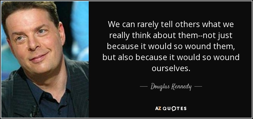 We can rarely tell others what we really think about them--not just because it would so wound them, but also because it would so wound ourselves. - Douglas Kennedy