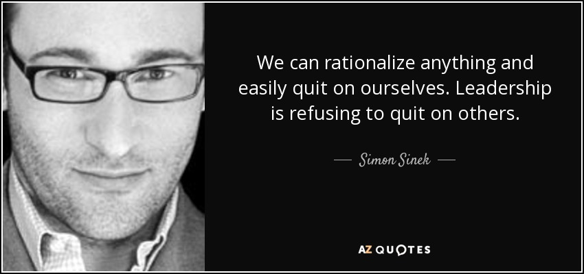 We can rationalize anything and easily quit on ourselves. Leadership is refusing to quit on others. - Simon Sinek
