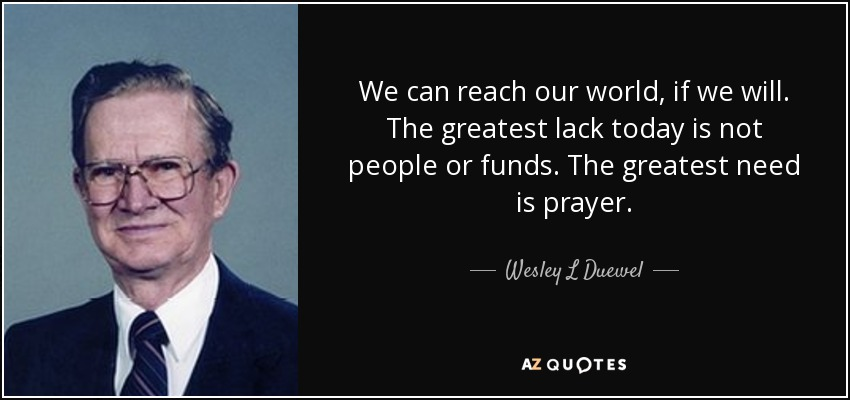 We can reach our world, if we will. The greatest lack today is not people or funds. The greatest need is prayer. - Wesley L Duewel