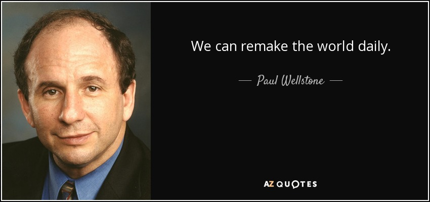 We can remake the world daily. - Paul Wellstone