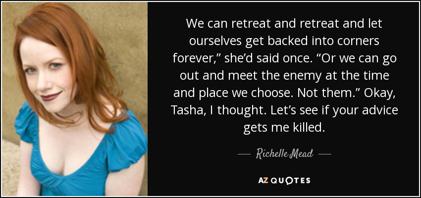 "We can retreat and retreat and let ourselves get backed into corners forever,"" she'd said once. ""Or we can go out and meet the enemy at the time and place we choose. Not them."" Okay, Tasha, I thought. Let's see if your advice gets me killed. - Richelle Mead"