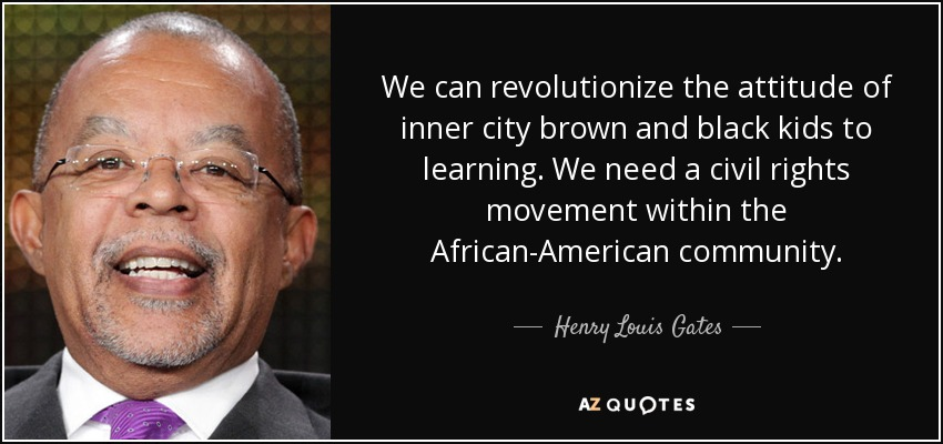 We can revolutionize the attitude of inner city brown and black kids to learning. We need a civil rights movement within the African-American community. - Henry Louis Gates