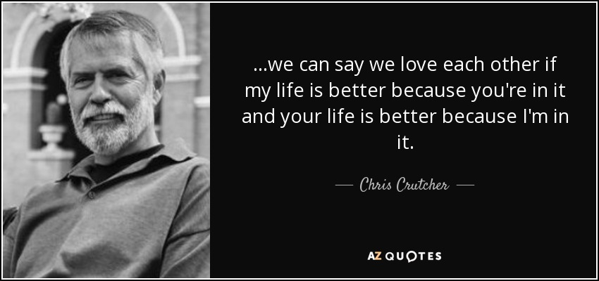 ...we can say we love each other if my life is better because you're in it and your life is better because I'm in it. - Chris Crutcher