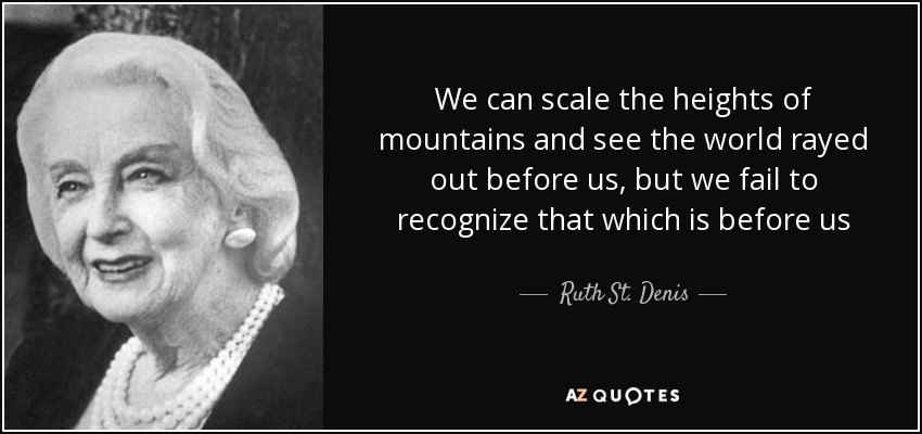 We can scale the heights of mountains and see the world rayed out before us, but we fail to recognize that which is before us - Ruth St. Denis