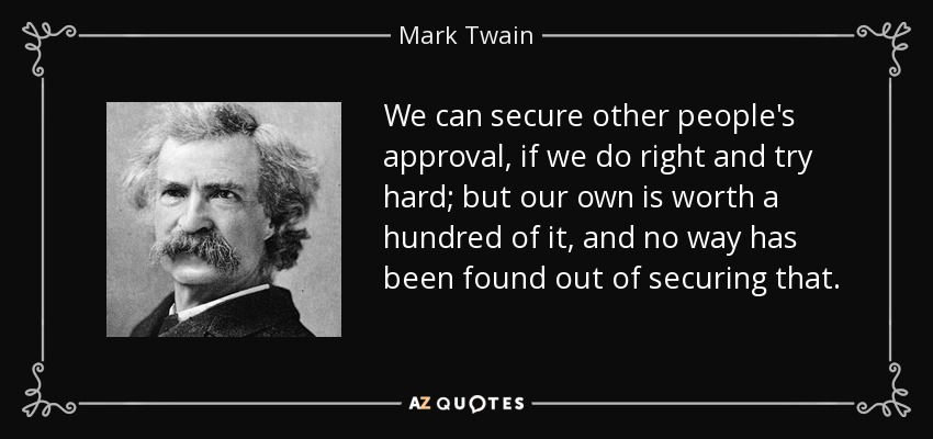 We can secure other people's approval, if we do right and try hard; but our own is worth a hundred of it, and no way has been found out of securing that. - Mark Twain