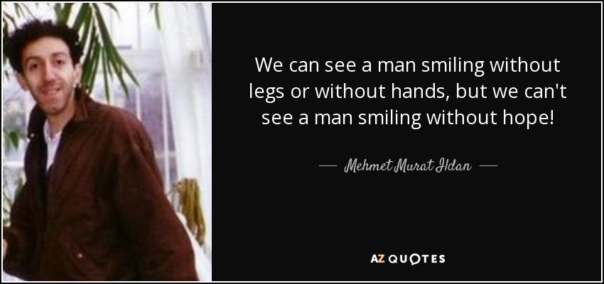 We can see a man smiling without legs or without hands, but we can't see a man smiling without hope! - Mehmet Murat Ildan