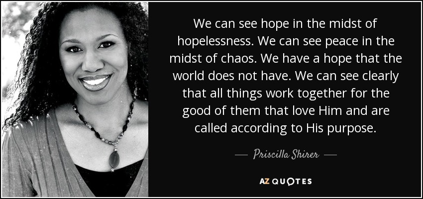 We can see hope in the midst of hopelessness. We can see peace in the midst of chaos. We have a hope that the world does not have. We can see clearly that all things work together for the good of them that love Him and are called according to His purpose. - Priscilla Shirer