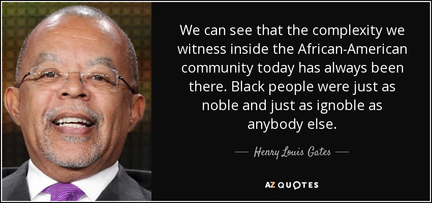 We can see that the complexity we witness inside the African-American community today has always been there. Black people were just as noble and just as ignoble as anybody else. - Henry Louis Gates