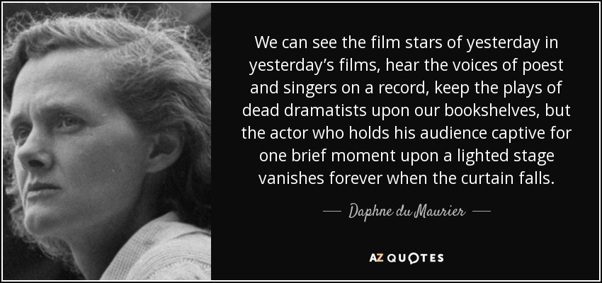 We can see the film stars of yesterday in yesterday's films, hear the voices of poest and singers on a record, keep the plays of dead dramatists upon our bookshelves, but the actor who holds his audience captive for one brief moment upon a lighted stage vanishes forever when the curtain falls. - Daphne du Maurier