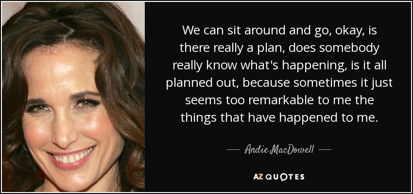 We can sit around and go, okay, is there really a plan, does somebody really know what's happening, is it all planned out, because sometimes it just seems too remarkable to me the things that have happened to me. - Andie MacDowell