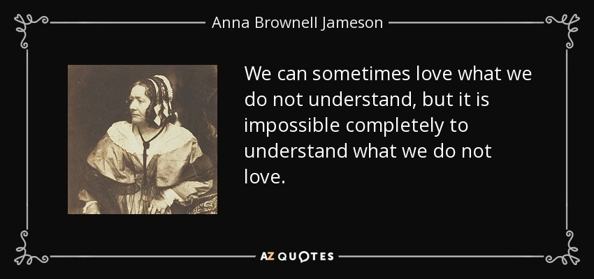 We can sometimes love what we do not understand, but it is impossible completely to understand what we do not love. - Anna Brownell Jameson