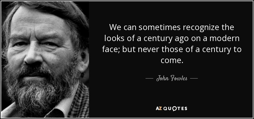 We can sometimes recognize the looks of a century ago on a modern face; but never those of a century to come. - John Fowles