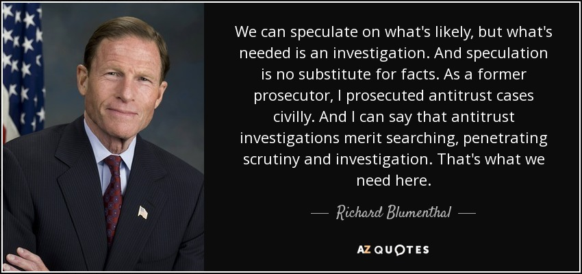 We can speculate on what's likely, but what's needed is an investigation. And speculation is no substitute for facts. As a former prosecutor, I prosecuted antitrust cases civilly. And I can say that antitrust investigations merit searching, penetrating scrutiny and investigation. That's what we need here. - Richard Blumenthal
