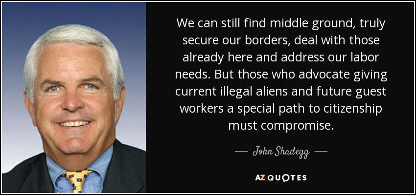 We can still find middle ground, truly secure our borders, deal with those already here and address our labor needs. But those who advocate giving current illegal aliens and future guest workers a special path to citizenship must compromise. - John Shadegg