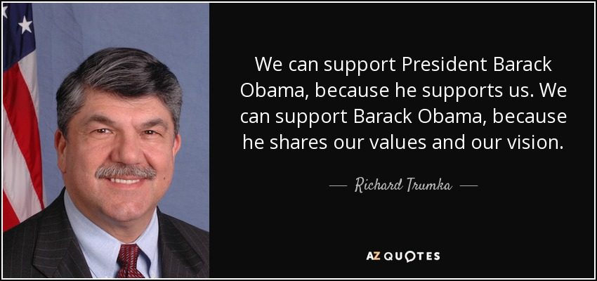 We can support President Barack Obama, because he supports us. We can support Barack Obama, because he shares our values and our vision. - Richard Trumka