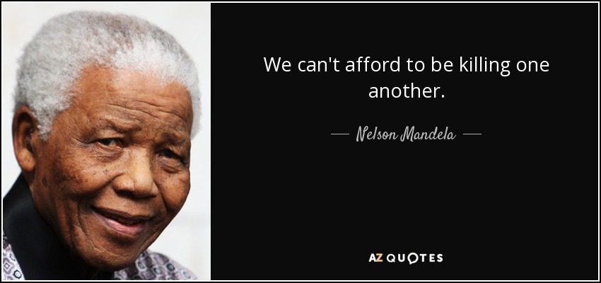 We can't afford to be killing one another. - Nelson Mandela
