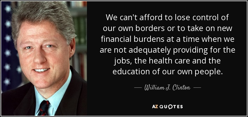 We can't afford to lose control of our own borders or to take on new financial burdens at a time when we are not adequately providing for the jobs, the health care and the education of our own people. - William J. Clinton