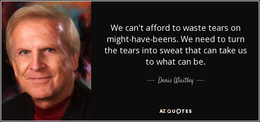 We can't afford to waste tears on might-have-beens. We need to turn the tears into sweat that can take us to what can be. - Denis Waitley