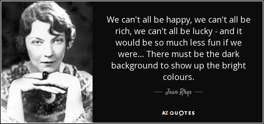We can't all be happy, we can't all be rich, we can't all be lucky - and it would be so much less fun if we were... There must be the dark background to show up the bright colours. - Jean Rhys