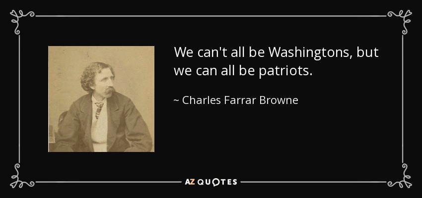 We can't all be Washingtons, but we can all be patriots. - Charles Farrar Browne