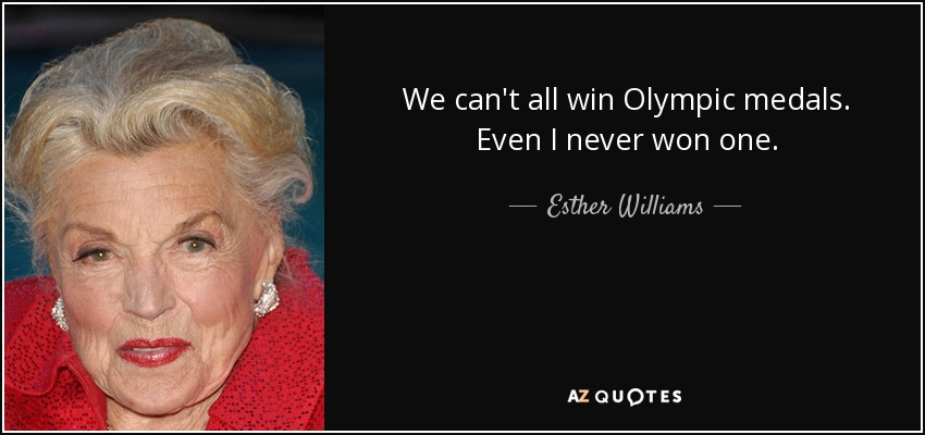 We can't all win Olympic medals. Even I never won one. - Esther Williams