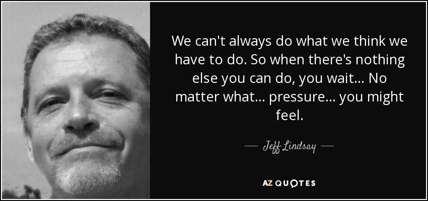 We can't always do what we think we have to do. So when there's nothing else you can do, you wait... No matter what... pressure... you might feel. - Jeff Lindsay