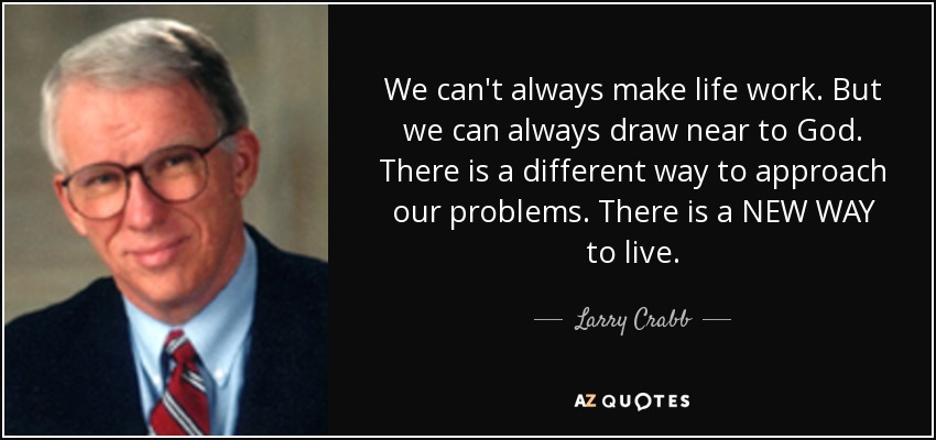 Larry Crabb Quote We Can T Always Make Life Work But We Can Always