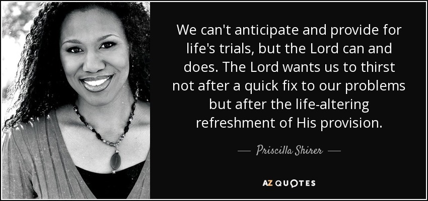 We can't anticipate and provide for life's trials, but the Lord can and does. The Lord wants us to thirst not after a quick fix to our problems but after the life-altering refreshment of His provision. - Priscilla Shirer