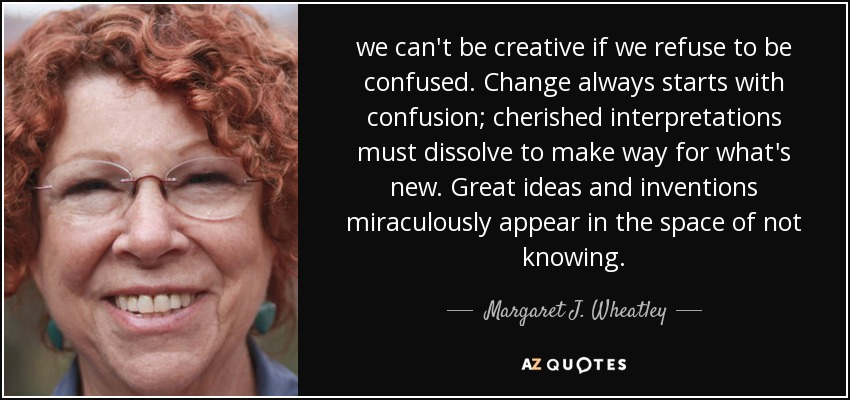 we can't be creative if we refuse to be confused. Change always starts with confusion; cherished interpretations must dissolve to make way for what's new. Great ideas and inventions miraculously appear in the space of not knowing. - Margaret J. Wheatley