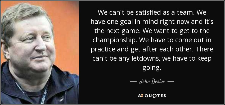 We can't be satisfied as a team. We have one goal in mind right now and it's the next game. We want to get to the championship. We have to come out in practice and get after each other. There can't be any letdowns, we have to keep going. - John Desko