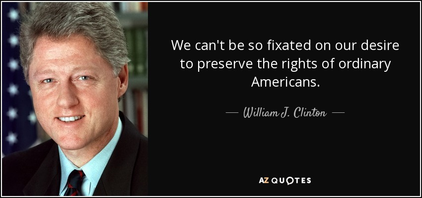 We can't be so fixated on our desire to preserve the rights of ordinary Americans. - William J. Clinton