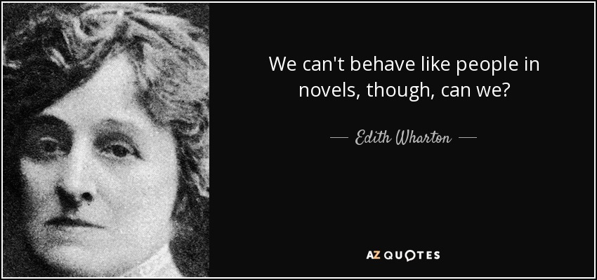 We can't behave like people in novels, though, can we? - Edith Wharton