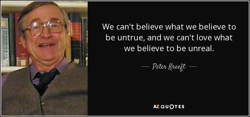We can't believe what we believe to be untrue, and we can't love what we believe to be unreal. - Peter Kreeft