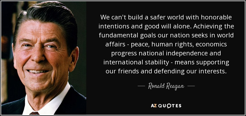 We can't build a safer world with honorable intentions and good will alone. Achieving the fundamental goals our nation seeks in world affairs - peace, human rights, economics progress national independence and international stability - means supporting our friends and defending our interests. - Ronald Reagan