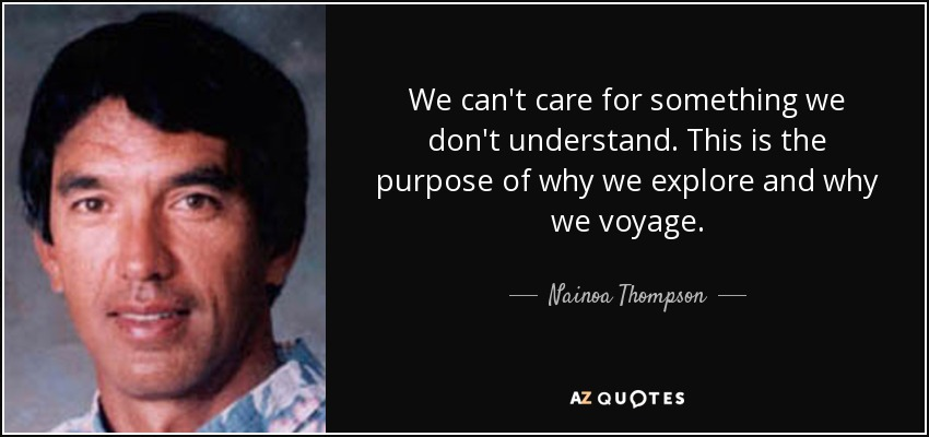 We can't care for something we don't understand. This is the purpose of why we explore and why we voyage. - Nainoa Thompson