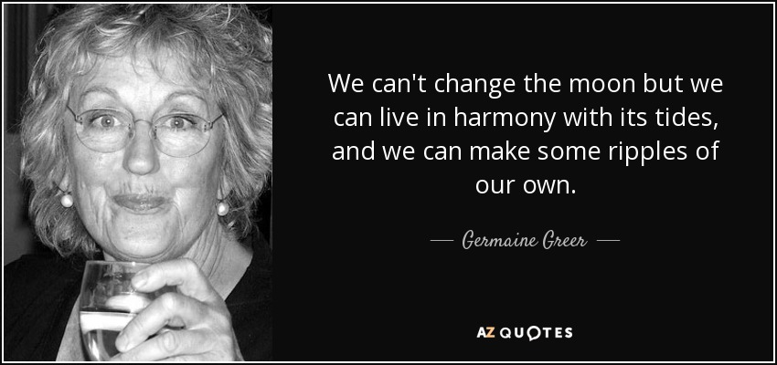 We can't change the moon but we can live in harmony with its tides, and we can make some ripples of our own. - Germaine Greer