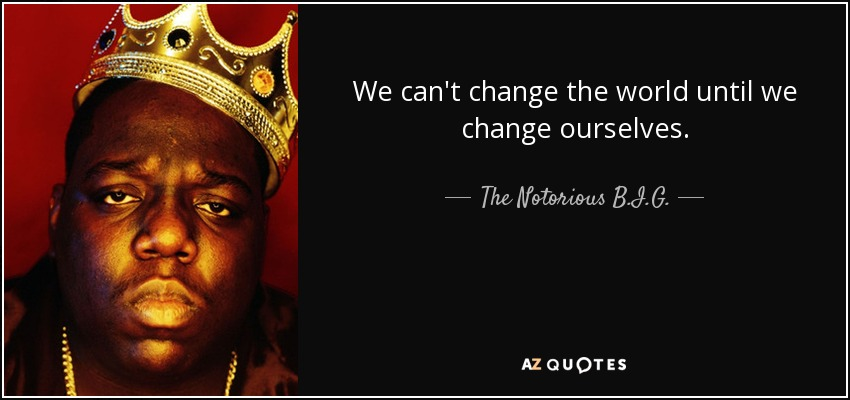 We can't change the world until we change ourselves. - The Notorious B.I.G.